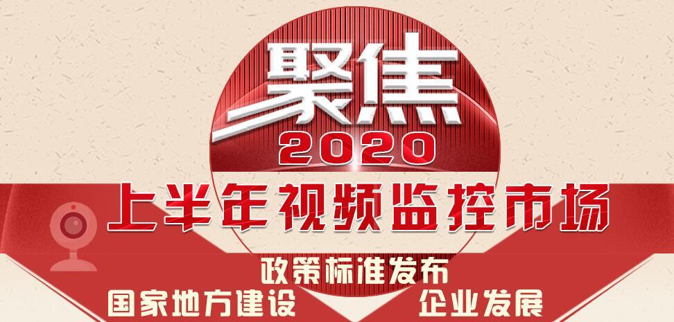 聚焦:2020年上半年视频监控市场政策标准发布、国家地方建设及企业发展